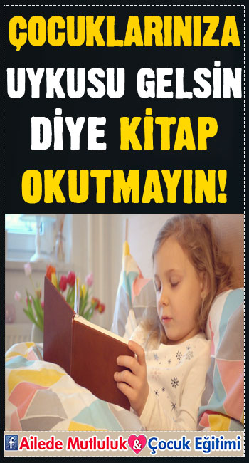 Çocuklarınıza uykusu gelsin diye kitap okutmayın!
