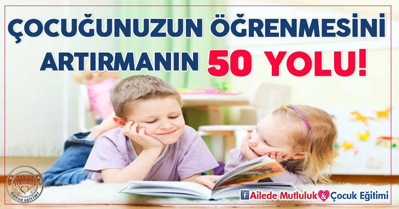 Çocuğunuzun öğrenmesini artırmanın 50 yolu!