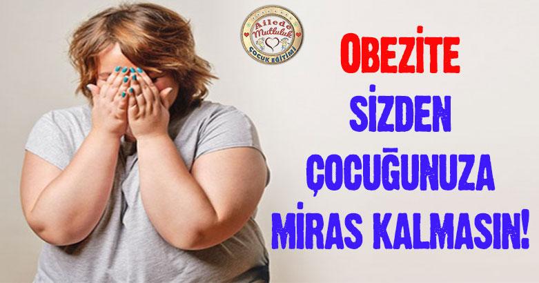 Obezite sizden çocuğunuza miras kalmasın!