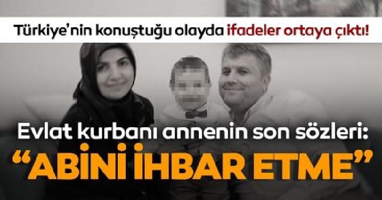 Evlat kurbanı annenin son sözleri: