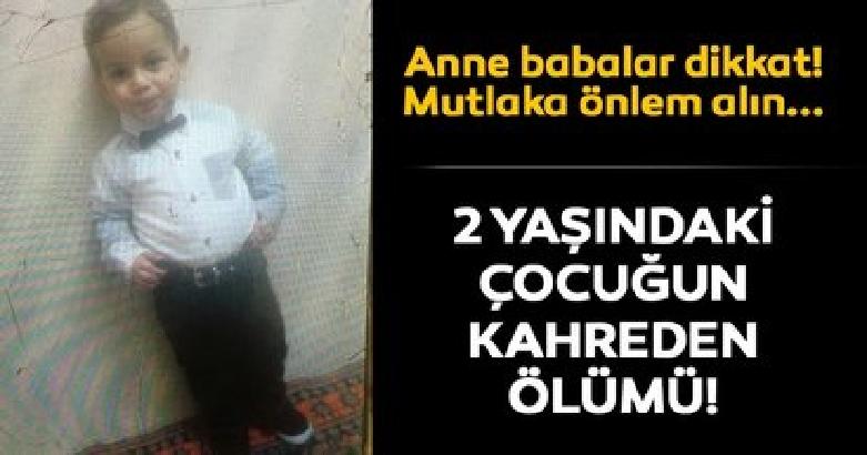Anne - babalar dikkat! Mutlaka önlem alın... İki yaşındaki  çocuğun kahreden ölümü 3